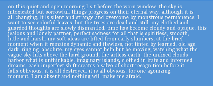 "Screen capture from ""Cloud #1"" by Braxton Soderman. White text on a light blue background. Text: ""on this quiet and open morning I sit before the worn window. the sky is  intoxicated but sorrowful. things progress on their eternal way. although it is all changing, it is silent and strange and overcome by monstrous  permanence. I want to see colorful leaves, but the trees are dead and still.  my clothed and guarded thoughts are slowly dismantled. time has become cloudy  and opaque. this jealous and lonely partner, perfect sadness for all that is spiritless, smooth, little, and harsh. my soft ideas are lifted from early  slumbers, at the brief moment when it remains dynamic and flawless, not tinted  by learned old age. dark, ringing, absolutely. my eyes cannot help but be moving, watching what the vague sky lifts above the hard ground, the artless earth. the unfixed clouds harbor what is unthinkable, imaginary islands, clothed in irate and informed dreams, each imperfect shift causes a salvo of short  recognition before it falls oblivious. it is all destroyed. it is all obvious.  for one agonizing moment, I am absent and nothing will make me afraid."""