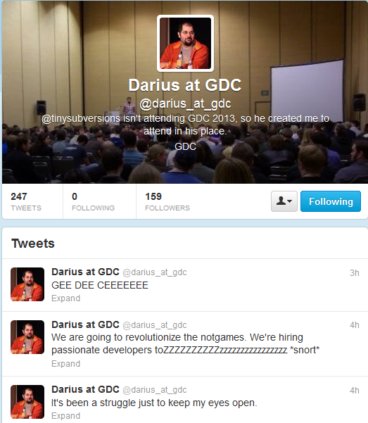 "Screen Capture from the ""@Darius_at_GDC"" twitter account, created by Darius Kazemi. Text: ""@tinysubversions isn't attending GDC 2013, so he created me to attend in his place. Tweet 1: GEE DEE CEEEEEEE Tweet 2: We are going to revolutionize the notgames. We're hiring passionate developers toZZZZZZZZZZzzzzzzzzzzzzzzzzzz *snort* Tweet 3: It's been a struggle just to keep my eyes open."""