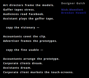 "Screen capture from  ""Designer Gulch"" by Brendan Howell. White verses on a black background, with title and byline in upper-right corner. Text: "" Designer Gulch, Nick Montfort (strikeout), Brendan Howell. Art directors frame the models./Gaffer tapes stress./Audiences read Facebook./Assistant plays the gaffer tape./copy the visionary--/ Accountants cover the clip./Advertiser frames the prototypes./copy the fine usable--/Accountants arrange the prototype./Corporate clients dream./Assistants dream./Corporate clients market the touch screens./"""
