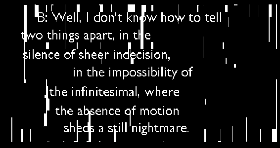 "Screen capture from ""A Dialogue Between Two Eyeballs"" by Braxton Soderman. Black backgorund with stripes of white. text: ""B: Well, I don't know how to tell / two things apart, in the / silence of sheer indecision / in the impossibility of / the infinitesiaml, where / the absence of motion / sheds a still nightmare"". """