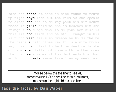 "Screen capture from ""Face the Facts"" by Dan Waber. Black text against a white background, instructions line the bottom. Majority of text is faded out, remaining words form a column of words which communicate something different from their original intended meaning. Text: ""facts/boys/and/girls/do/not/mean/a/thing/when/we/create/ mouse below the line to se all, move mouse L-R above the line to see all columns, mouse up the right side to see lines."""