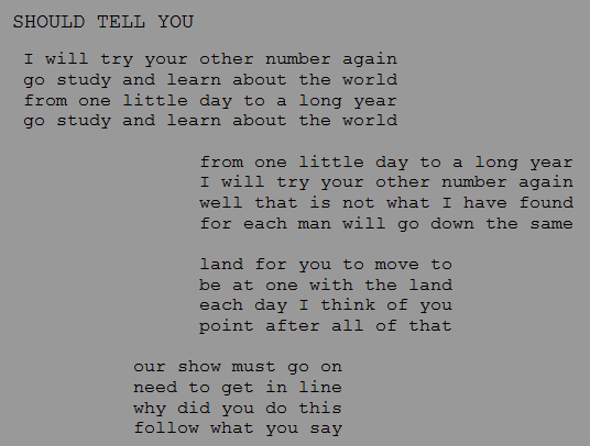 "Screen capture from ""4 Square"" by Jody Zellen. Grey background with black text on the screen. Text: ""SHOULD TELL YOU / I will try your other number again / go study and learn about the world / from one little day to a long year / go study and learn about the world / from one little day to a long year / I will try your other number again / well that is not what I have found / for each man will go down the same / land for you to move to / for you to be at one with the land / each day I think of you / point after all that / our show must go on / need to get in line / why did you do this / follow what you say"""