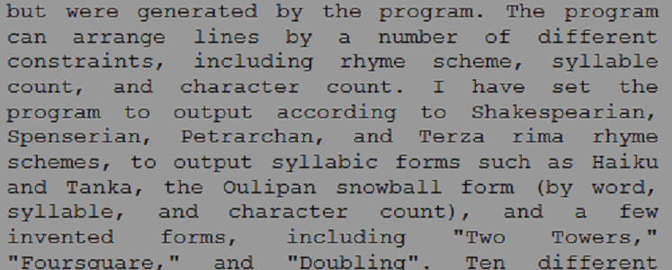 "Screen capture from """"Frequency [Snowball, Doubling]"" by Scott Rettberg and the Machine (part 4 of 5)"" black text on a gray background.Sample text: "".... but were generated by the program. The program can arrange lines by a number of different constraints, including rhyme scheme, syllable count, and character count. I have set the program to output according to Shakesperian, Spenserian, Petrarchan, and Terza Rima rhyme schemes..."""