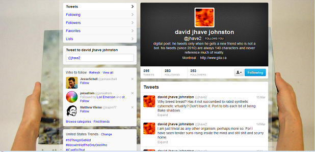 "Screen capture of ""@Jhave2"" by David Jhave Johnston. Twitter profile of David Jhave Johnston displaying his most recent tweets. Text: ""digital poet. he tweets only when he gets a new friend who is not a bot. his tweets (since 2010) are always 140 characters and never reference much of reality. / Why breed bread? Has it not succumbed to rabid synthetic cybernetic virtuality? Don't touch it. Port to bits each bit of being. Bake shadows / I am just trivial as any other organism; perhaps more so. For I have seen tender suns rising inside the mind and still shit and scurry home"""