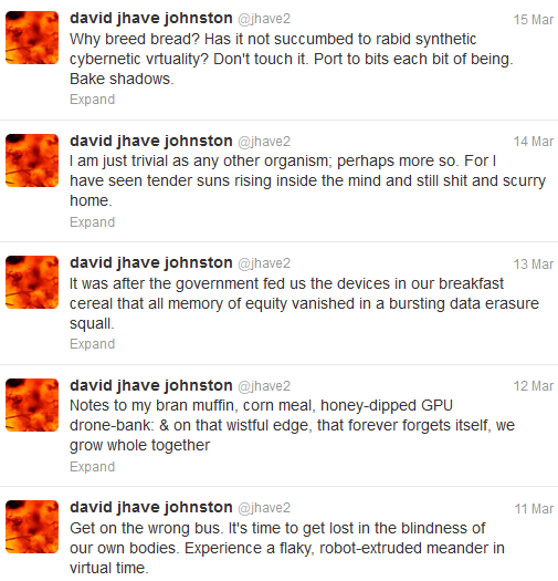 "Screen capture of ""@Jhave2"" by David Jhave Johnston. Series of tweets by @Jhave2. Text: ""Why breed bread? Has it not succumbed to rabid synthetic cybernetic virtuality? Don't touch it. Port to bits each bit of being. Bake shadows. / I am just trivial as any other organism; perhaps more so. For I have seen tender suns rising inside the mind and still shit and scurry home. / It was after the government fed us the devices in our breakfast cereal that all memory of equity vanished in a bursting data erasure squall. / Notes to my bran muffin, corn meal, honey-dipped GPU drone-bank: & on that wistful edge, that forever forgets itself, we grow whole together / Get on the wrong bus. It's time to get lost in the blindness of our own bodies. Experience a flaky, robot-extruded meander in virtual time."""