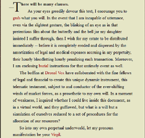 "Screen capture of ""Living Will"" by Mark Marino. The text of the will itself. Text: ""There will be many clauses. As your eyes greedily devour this text, I encourage you to grab what you will. In the event that I am incapable of utterance, even via the slightest gesture, the blinking of an eye as in that pretentious film about the butterfly and the bell jar my daughter insisted I suffer through, then I wish for my estate to be distributed immediately -- before it is completely eroded and dispersed by the amortization of legal and medical expenses accruing in my perpetuity, their hourly bloodletting hourly penalizing each transaction. Moreover, I am enclosing burial instructions for that untimely event as well. The boffins at Droxol Vox have collaborated with the fine fellows of legal and financial to create this unique dynamic instrument, this telematic testament, subject to and conductor of the ever-shifting winds of market forces, as a prosthetic to my own will. In a moment of weakness, I inquired whether I could live inside this document, as in a virtual world, and the guffawed, but what is a will but a stimulation of ourselves reduced to a set of procedures for the allocation of our resources? So into my own perpetual underworld, let my pronoun manifestation be your Virgil."""