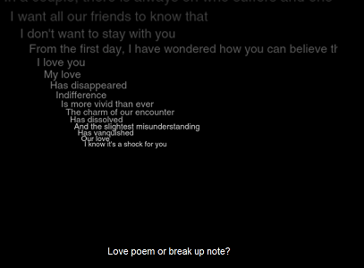 "Screen capture of ""Loss of Grasp"" by Serge Bouchardon and Vincent Volckaert. White text on black background. Text: ""I want all out friends to know that / I don't want to stay with you / From the first day, I have wondered how you can believe it / I love you / My love / Has disappeared / Indifference / Is more vivid than ever / The charm of our encounter / Has dissolved / And the slightest misunderstanding / Has vanquished / Our love / I know it's a shock for you / Love poem of break up note?"""