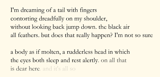 "Screen capture from ""Slaaplied (Lullaby)"" by Tonnus Oosterhoff. Light, cream colored background with black colored text and part of the last sentence fading. Text: ""I'm dreaming of a tail with fingers/contorting dreadfully on my shoulder,/ without looking back jump down. The black air/ all feathers. But does that really happen? I'm not so sure/ a body as if molten, rudderless head in which the eyes both sleep and rest alertly. On all that is dear here."" (these next words have a fading effect) ""and it's all so""."