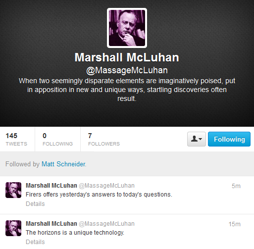 "Screen capture from Marshall McLuhan's Twitter page. Profile picture, personal statement and to tweets bellow the profile page. Text: personal statement ""When two seemingly disparate elements are imaginatively poised, put / in apposition in new and unique ways, startling discoveries often / result."" tweet one ""Firers offers yesterday's answer to today's questions."" tweet two ""The horizons is a unique technology."""