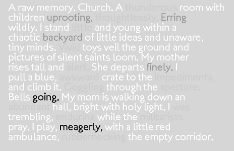 "Screen capture of ""Mémoire Involontaire"" by Braxton Soderman. A stanza with some words faded and others in bold. Text: ""A raw memory. Church. A thunderous room with children uprooting, thoughtlessly. Erring wildly. I stand little and young within a chaotic backyard of little ideas and unaware, tiny minds. Vivid toys veil the ground and pictures of silent saints loom. My mother rises tall and alert. She departs finely. I pull a blue, awkward crate to the impediments and climb it. Goggling through the aperture. Bells going. My mom walking down an abundant hall, bright with holy light. I was trembling, enduring while the militarists pray. I play, meagerly, with a little red ambulance, rubbernecking the empty corridor."""
