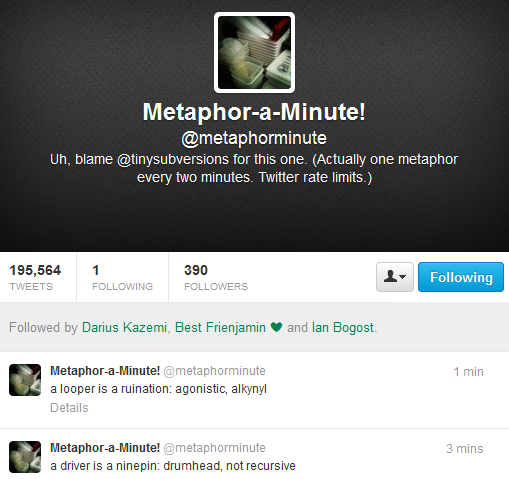 "Screen capture of ""Metaphor-a-Minute!"" by Darius Kazemi. Twitter profile for @metaphoraminute showing its last two tweets. Text: ""Uh, blame @tinysubversions for this one. (Actually one metaphor every two minutes. Twitter rate limits.) / a looper is a ruination: agonistic, alkynyl / a driver is a ninepin: drummer, not recursive"""