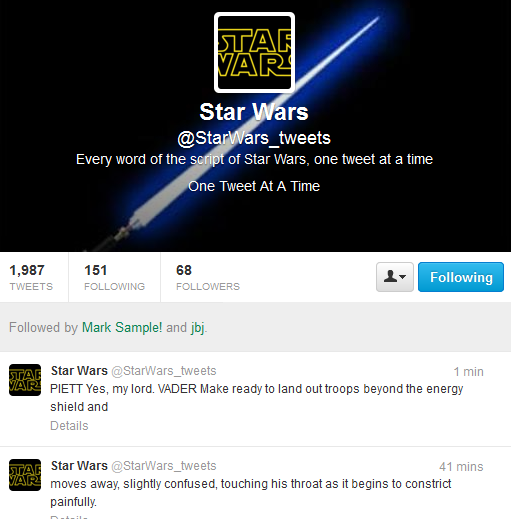 "Screen shot from ""@StarWars_tweets"" by Anonymous. A Screen Shot of a twitter account. Black background with a blue light-saver. A square is above the text with the title ""Star Wars"". Text: Star Wars/ @StarWars_tweets/ Every word of the script of Star Wars, one tweet at a time/ One Tweet At A Time"". Below the picture there are posts of the twitter account. The account has 1,987 tweets, 151 following and 68 followers in this picture. Text of the posts: ""PIETT yes, my lord. VADER Make ready to land out troops beyond energy shield and/ moves away, slightly confused, touching his throat as it begins to constrict painfully."""