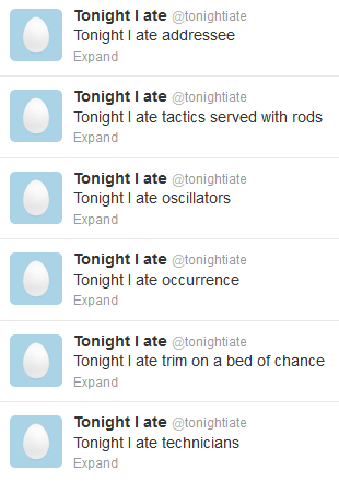 "Screen capture from ""@tonightiate"" ""@MassageMcLuhan"" by Matt Schneider. A list of six tweets with the profile picture being an egg on a blue background. Text: tweet one ""Tonight I ate addressee"" tweet two ""Tonight I ate tactics served with rods."" tweet three ""Tonight I ate oscillators"" tweet four ""Tonight I ate occurrence"" tweet five ""Tonight I ate trim on a bed of chance"" tweet six ""Tonight I ate technicians"""