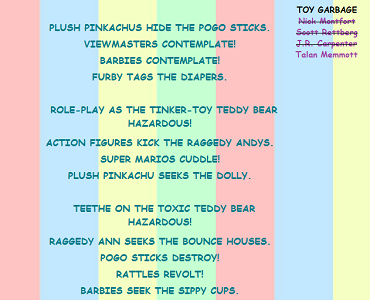 "Screen capture from ""Toy Garbage"" by Talan Memmott. Pastel pink, blue and beige stripes as a background with lines of teal text as a foreground. Text ""PLUSH OIKACHUS HIDE THE POGO STICKS / VIEWMASTERS CONTEMPLATE! / BARBIES CONTEMPLATE! / FURBY TAGS THE DIAPERS. / ROLE-PLAY AS THE TINKER - TOY TEDDY BEAR / HAZARDOUS! / ACTION FIGURES KICK THE RAGGEDY ANDYS. / SUPER MARIOS CUDDLE! / PLUSH PIKACHU SEEKS THE DOLLY. / TEETHE ON THE TOXIC TEDDY BEAR / HAZARDOUS! / RAGGEDY ANN SEEKS THE BOUNCE HOUSE. / POGO STICKS DESTORY! / RATTLES REVOLT! / BARBIES SEEK THE SIPPY CUPS."""