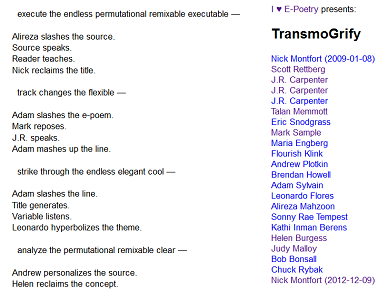 "Screen capture from ""TransmoGrify"" by Leonardo Flores. White background with black text to the left and blue text to the right. Text: Left ""execute the endless permutational renixable executable -- / Alireza slashes the source / Source speaks / Reader teaches / Nick reclaims the title / track changes the flexible -- / Adam slashes the e-poem / mark reposes / JR speaks / Adam mashes up the line / strike through the endless elegant cool -- / Adam slashes the line / Title generates / Variable listens . Leonardo hyperbolizes the theme / analyze the permutational remixable clear -- / Andrew personalizes the source / Helen reclaims the concept."" Roght: ""I heart E-Poetry presents: / TransmoGrify / Nick Montfort (209-01-08) / Scott Rottenberg / JR Carpenter / JR Carpenter / JR Carpenter / Talan Mormont / Eric Snodgrass / Mark Sample / Maria Engberg / Flourish Klink / Andrew Plokin / Brendan Howell / Adam Sylvain / Leonardo Flores / Alireza Mahzoom / Sonny Rae Tempest / Kathi Inman Berens / Helen Burgess / Judy Malloy / Bob Bonsall / Chuck Ryback."""