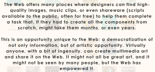 "Text: ""The Web offers many places where designers can find high-quality images, music clips, or even shareware (scripts available to the public, often for free) to help them complete a task that, if they had to create all the components from scratch, might take them months, or even years. This is an opportunity unique to the Web: a democratization of not only information, but of artistic opportunity. Virtually anyone, with a bit of ingenuity, can create multimedia art and share it on the Web. It might not all be great art, and it might not be seen by many people, but the Web has empowered it."""